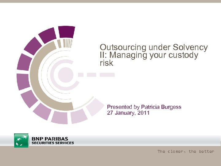 Outsourcing under Solvency II: Managing your custody risk Presented by Patricia Burgess 27 January,