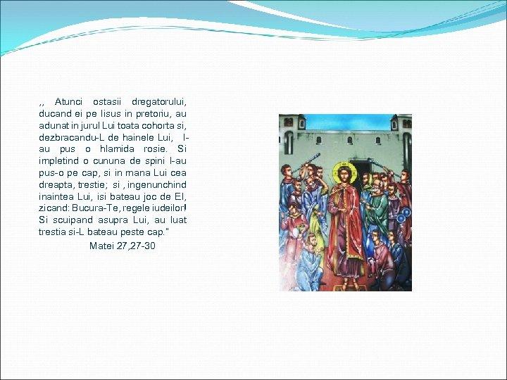 , , Atunci ostasii dregatorului, ducand ei pe Iisus in pretoriu, au adunat in