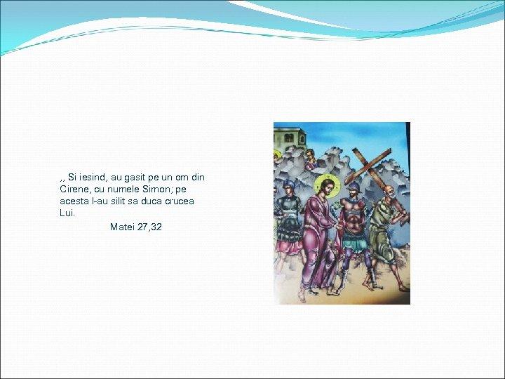 , , Si iesind, au gasit pe un om din Cirene, cu numele Simon;