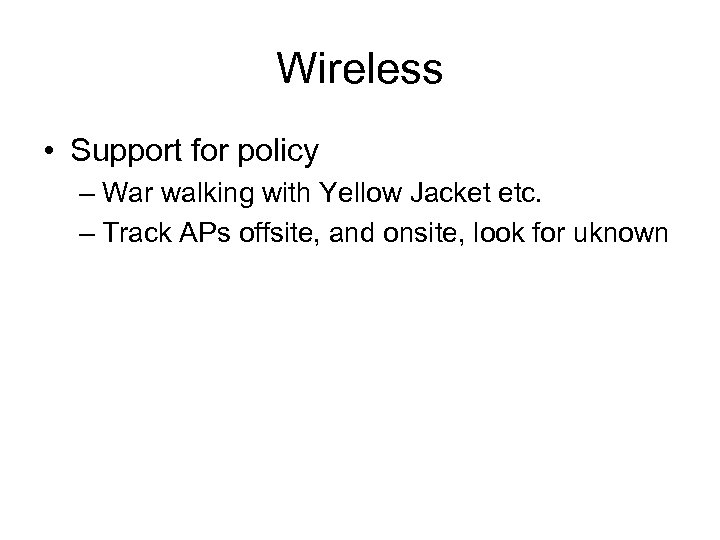 Wireless • Support for policy – War walking with Yellow Jacket etc. – Track