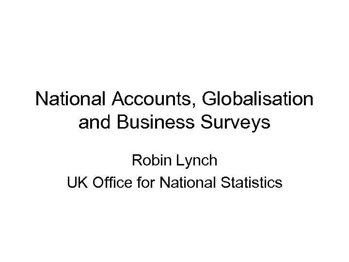 National Accounts, Globalisation and Business Surveys Robin Lynch UK Office for National Statistics