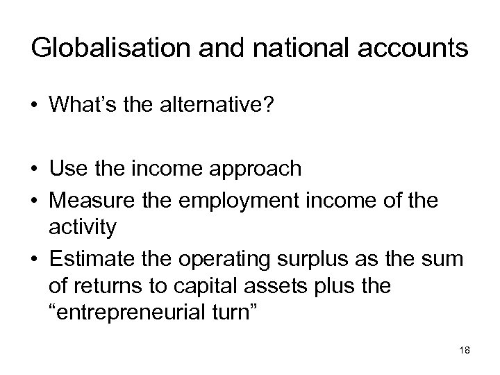 Globalisation and national accounts • What's the alternative? • Use the income approach •