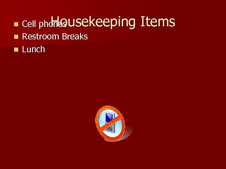 Housekeeping Cell phones n Restroom Breaks n Lunch n Items