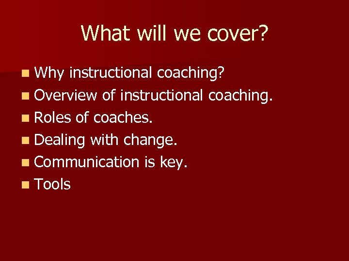 What will we cover? n Why instructional coaching? n Overview of instructional coaching. n