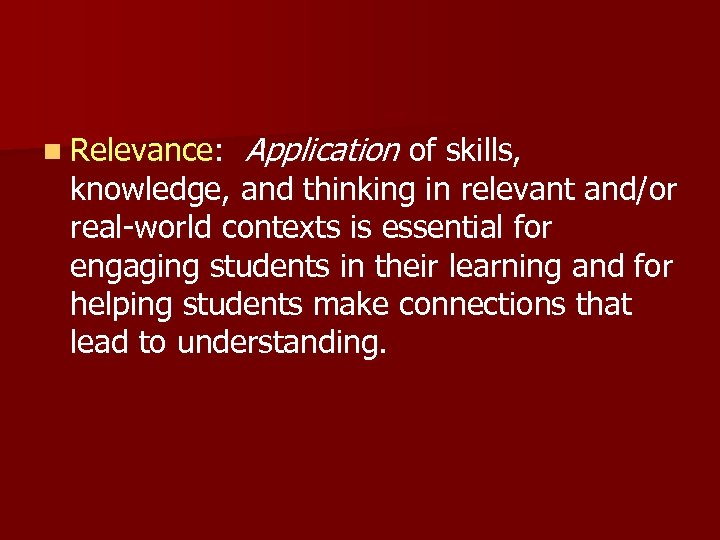 n Relevance: Application of skills, knowledge, and thinking in relevant and/or real-world contexts is