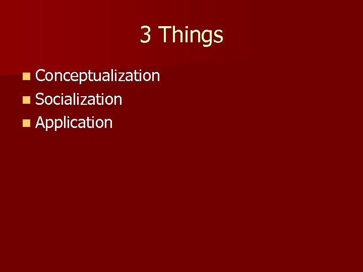 3 Things n Conceptualization n Socialization n Application