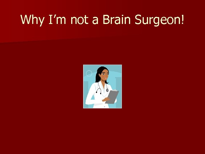 Why I'm not a Brain Surgeon!