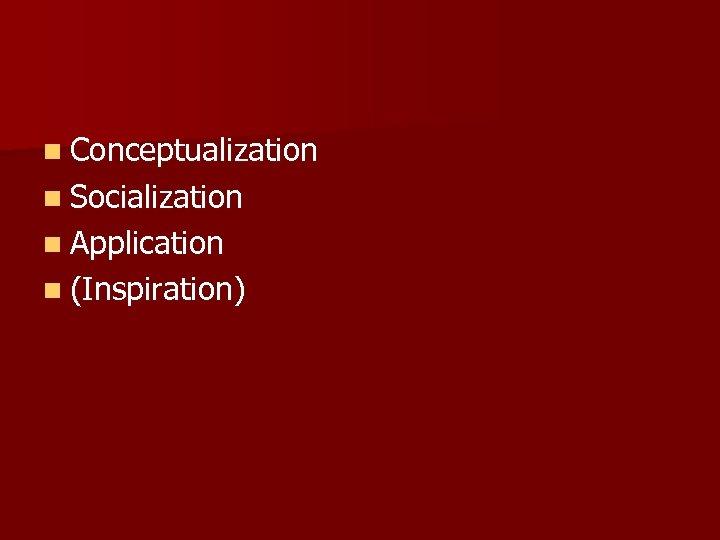 n Conceptualization n Socialization n Application n (Inspiration)