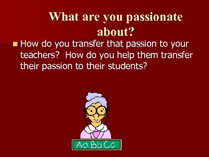 n How What are you passionate about? do you transfer that passion to your