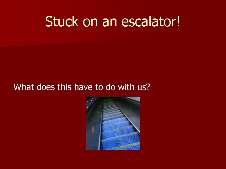 Stuck on an escalator! What does this have to do with us?