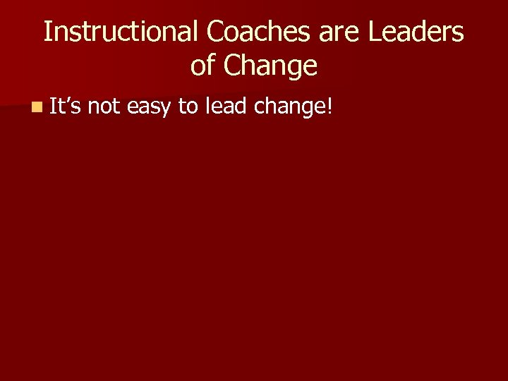 Instructional Coaches are Leaders of Change n It's not easy to lead change!