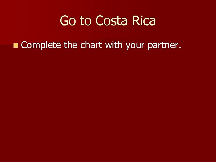 Go to Costa Rica n Complete the chart with your partner.
