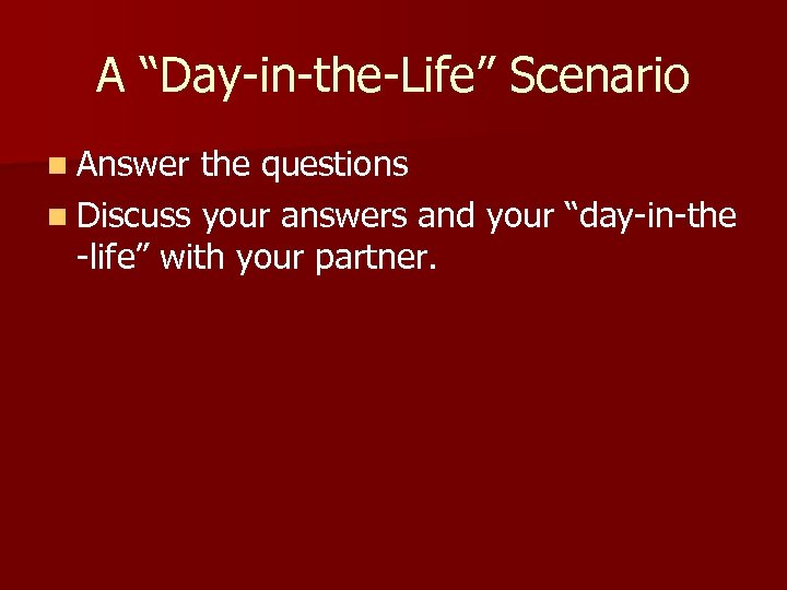 """A """"Day-in-the-Life"""" Scenario n Answer the questions n Discuss your answers and your """"day-in-the"""