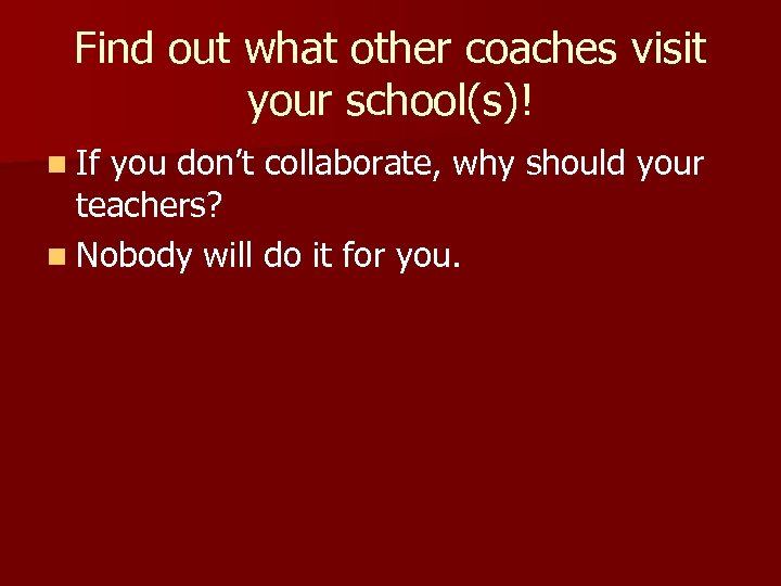 Find out what other coaches visit your school(s)! n If you don't collaborate, why