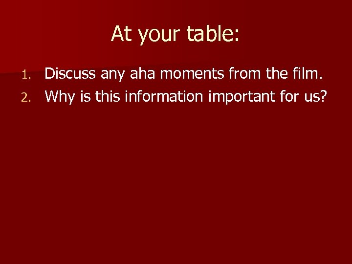 At your table: Discuss any aha moments from the film. 2. Why is this
