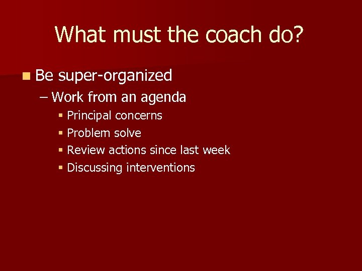 What must the coach do? n Be super-organized – Work from an agenda §