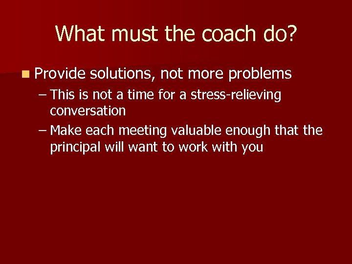 What must the coach do? n Provide solutions, not more problems – This is