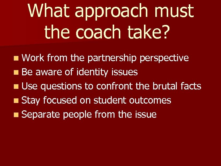 What approach must the coach take? n Work from the partnership perspective n Be