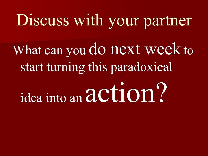 Discuss with your partner What can you do next week to start turning this