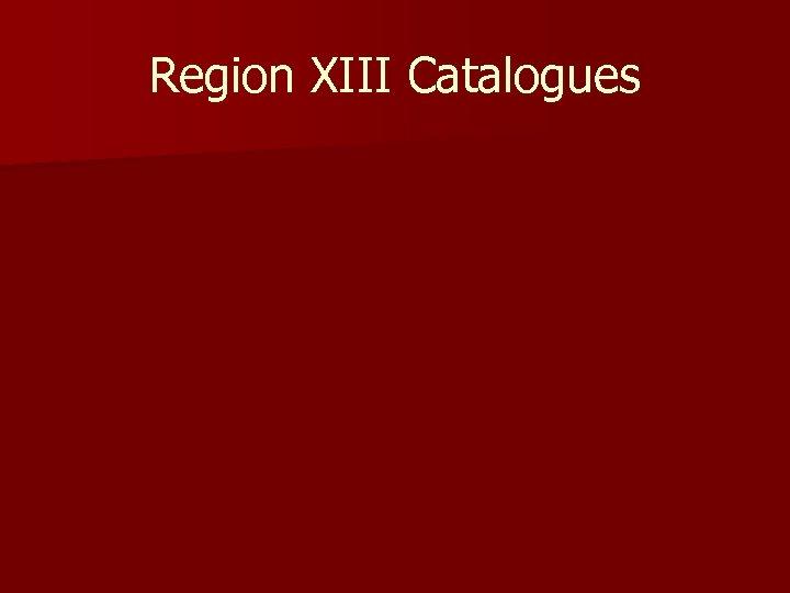Region XIII Catalogues