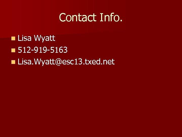 Contact Info. n Lisa Wyatt n 512 -919 -5163 n Lisa. Wyatt@esc 13. txed.