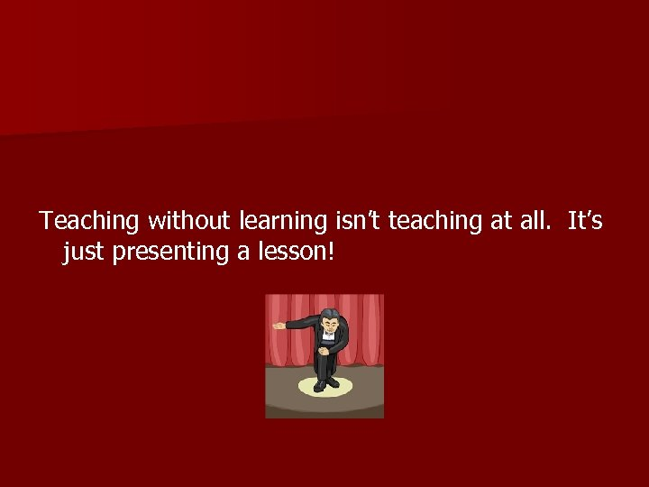 Teaching without learning isn't teaching at all. It's just presenting a lesson!