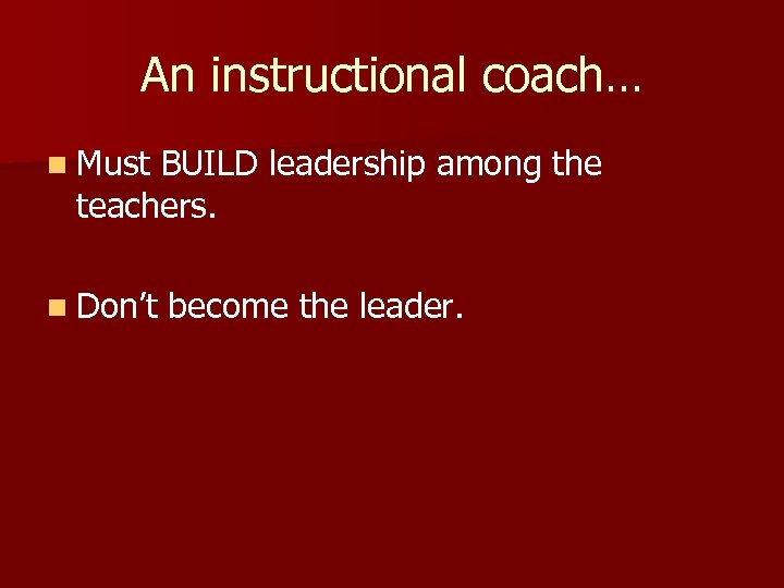 An instructional coach… n Must BUILD leadership among the teachers. n Don't become the