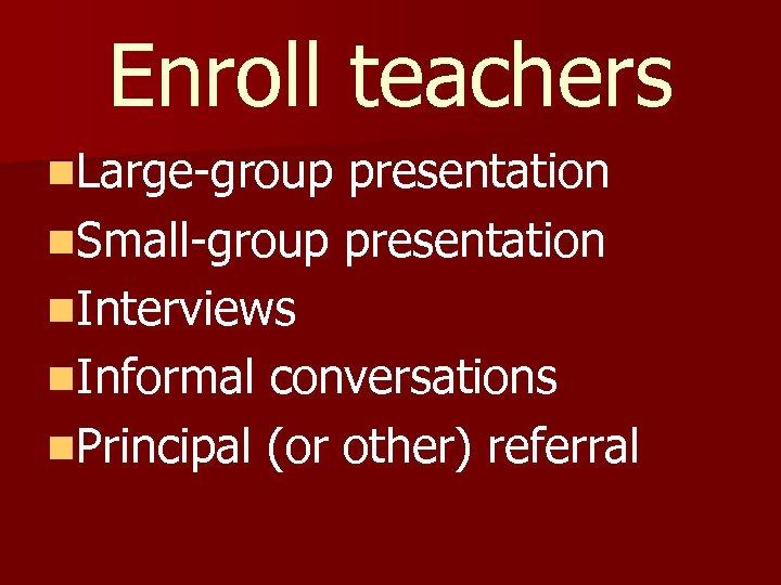 Enroll teachers n. Large-group presentation n. Small-group presentation n. Interviews n. Informal conversations n.