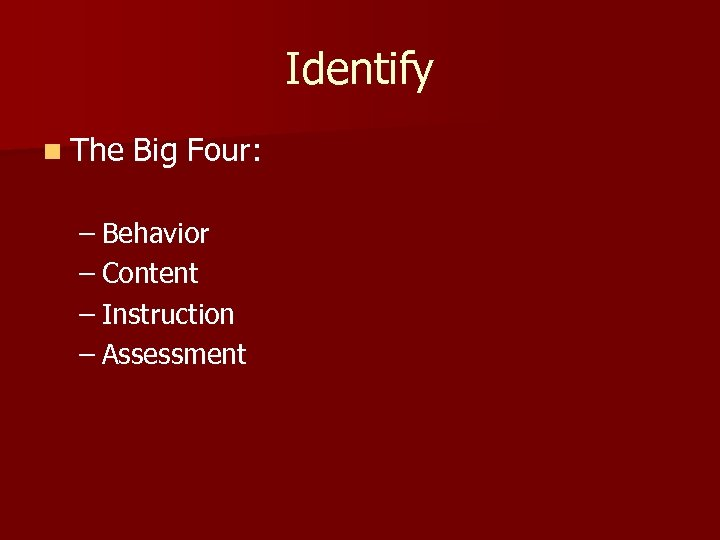Identify n The Big Four: – Behavior – Content – Instruction – Assessment