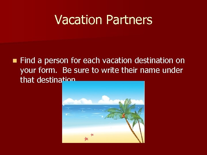 Vacation Partners n Find a person for each vacation destination on your form. Be