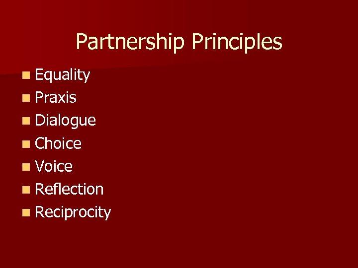 Partnership Principles n Equality n Praxis n Dialogue n Choice n Voice n Reflection