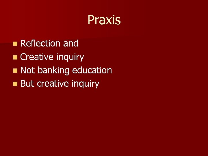Praxis n Reflection and n Creative inquiry n Not banking education n But creative
