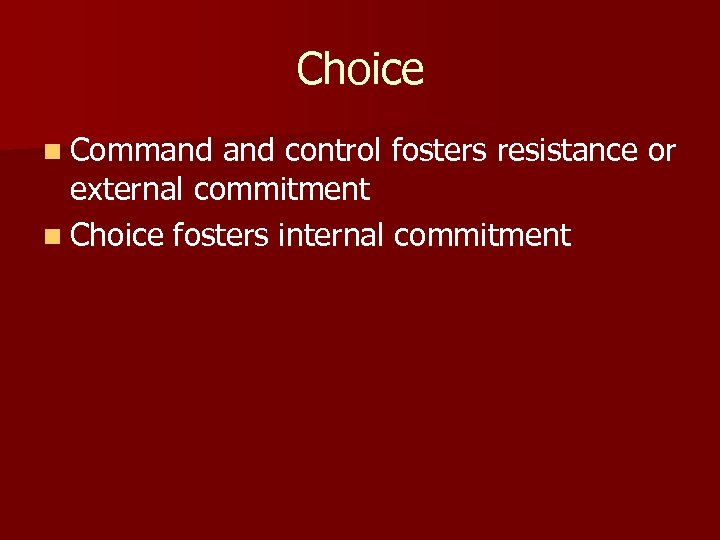 Choice n Command control fosters resistance or external commitment n Choice fosters internal commitment