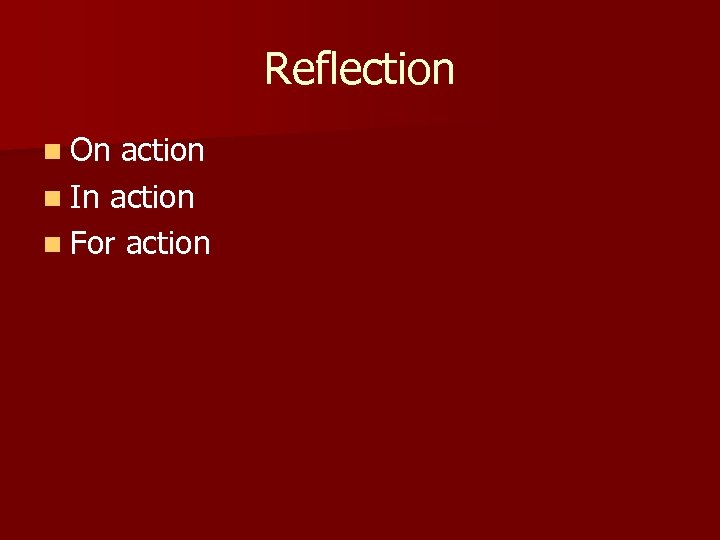 Reflection n On action n In action n For action