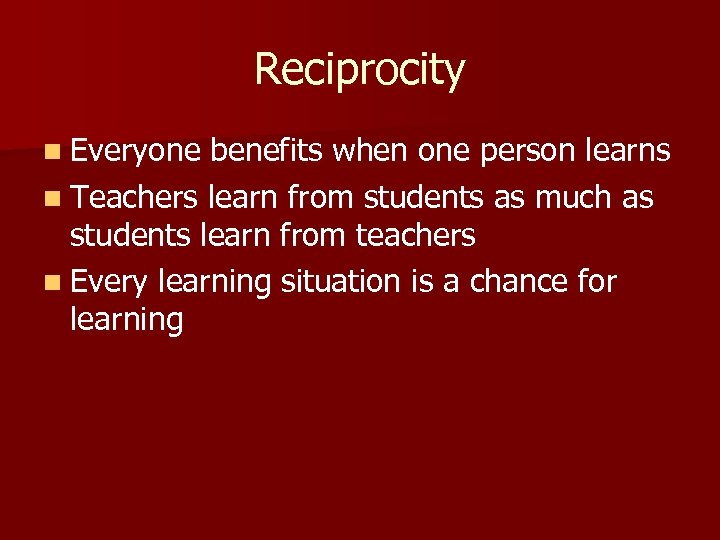Reciprocity n Everyone benefits when one person learns n Teachers learn from students as
