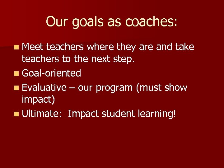 Our goals as coaches: n Meet teachers where they are and take teachers to