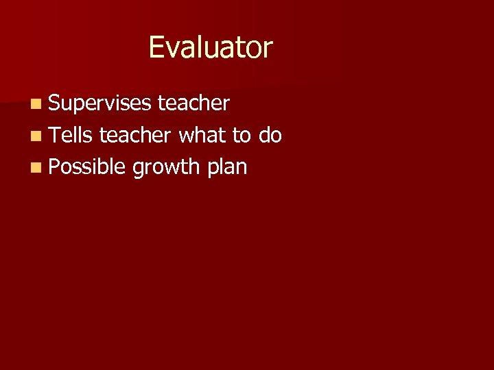 Evaluator n Supervises teacher n Tells teacher what to do n Possible growth plan