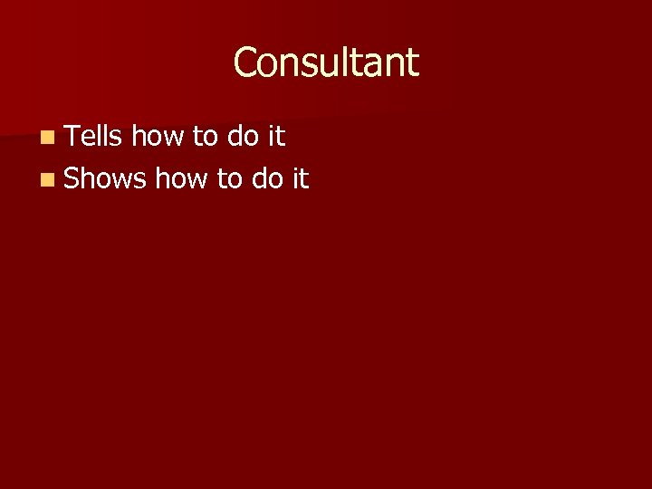 Consultant n Tells how to do it n Shows how to do it