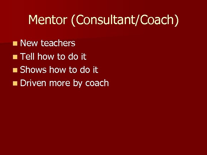 Mentor (Consultant/Coach) n New teachers n Tell how to do it n Shows how
