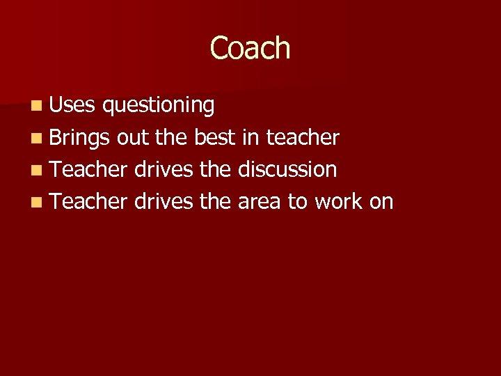 Coach n Uses questioning n Brings out the best in teacher n Teacher drives