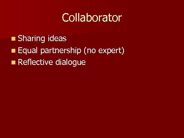 Collaborator n Sharing ideas n Equal partnership (no expert) n Reflective dialogue