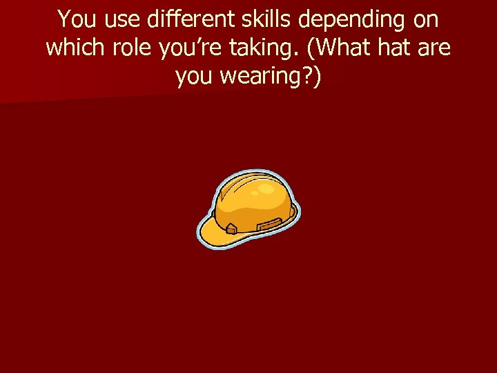 You use different skills depending on which role you're taking. (What are you wearing?