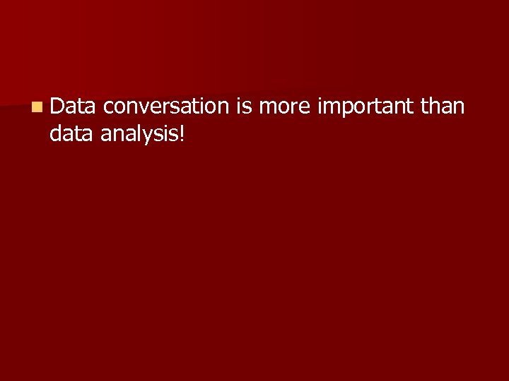 n Data conversation is more important than data analysis!