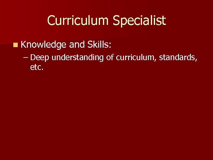 Curriculum Specialist n Knowledge and Skills: – Deep understanding of curriculum, standards, etc.