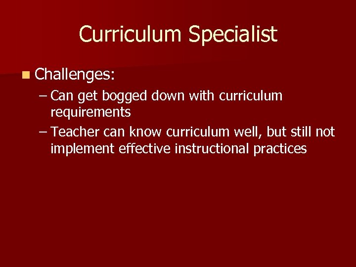 Curriculum Specialist n Challenges: – Can get bogged down with curriculum requirements – Teacher