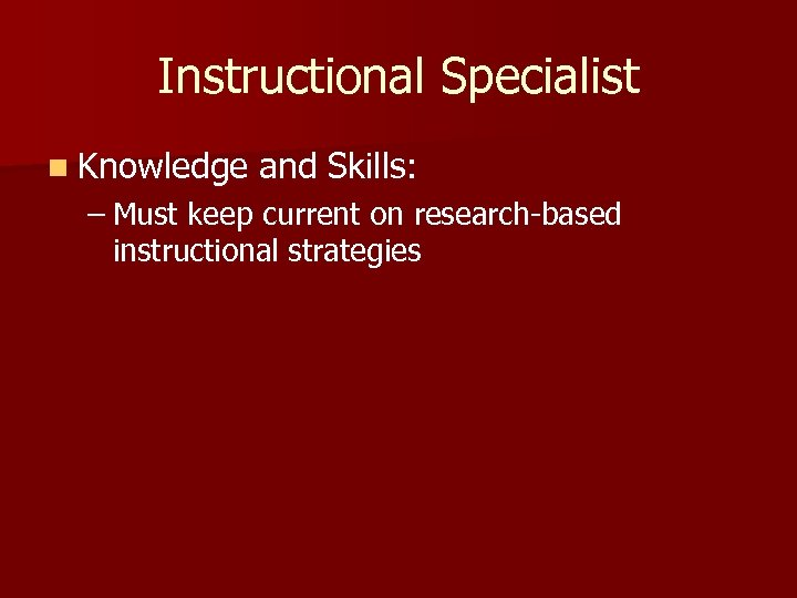 Instructional Specialist n Knowledge and Skills: – Must keep current on research-based instructional strategies