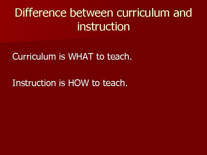Difference between curriculum and instruction Curriculum is WHAT to teach. Instruction is HOW to
