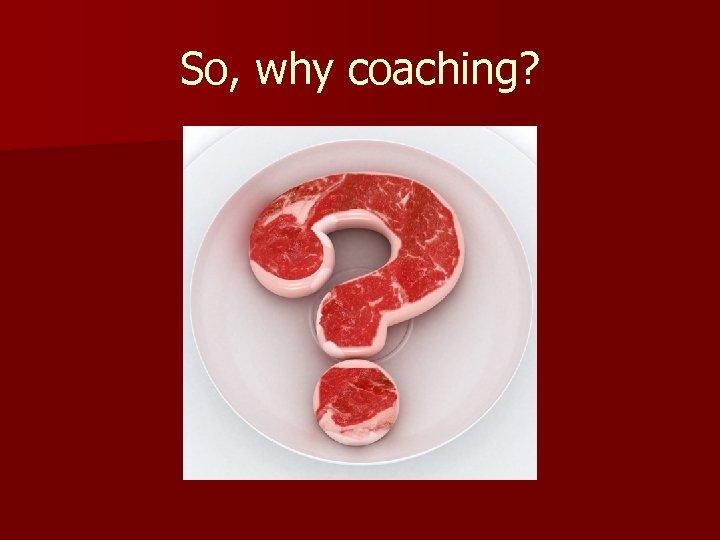 So, why coaching?