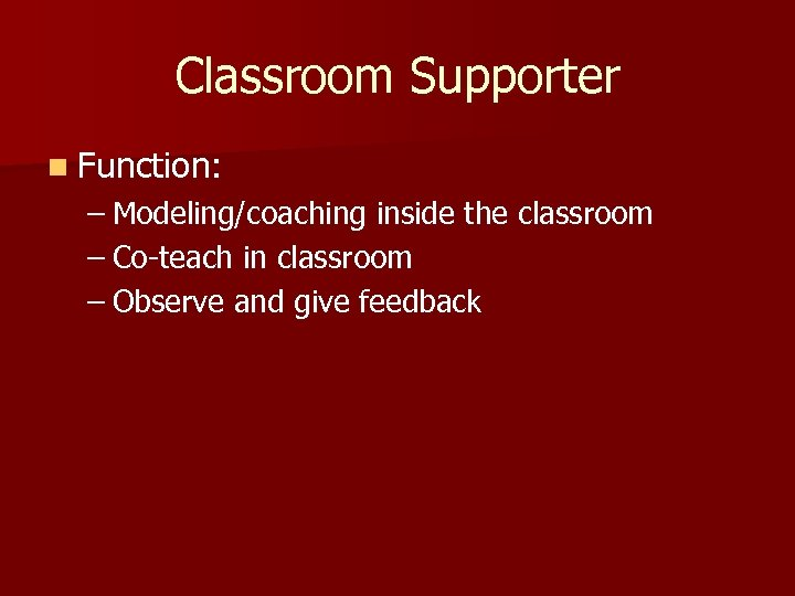 Classroom Supporter n Function: – Modeling/coaching inside the classroom – Co-teach in classroom –
