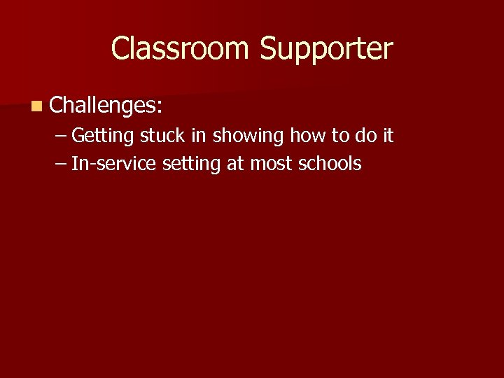 Classroom Supporter n Challenges: – Getting stuck in showing how to do it –